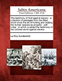 Testimony of God Against Slavery A Collection of Passages from the Bible, Which Show the Sin of Holding and Treating the Human Species As Proper 2012 9781275811461 Front Cover