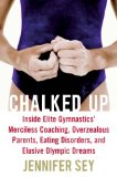 Chalked Up Inside Elite Gymnastics' Merciless Coaching, Overzealous Parents, Eating Disorders, and Elusive Olympic Dreams 2008 9780061351464 Front Cover
