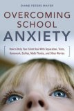 Overcoming School Anxiety How to Help Your Child Deal with Separation, Tests, Homework, Bullies, Math Phobia, and Other Worries 1st 2008 9780814474464 Front Cover