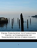 From Theosophy to Christian Faith, a Comparison of Theosophy with Christianity 2011 9781241265465 Front Cover