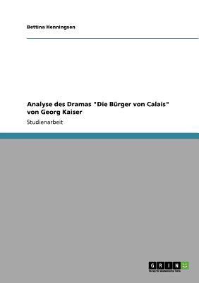 Analyse des Dramas 'Die B�rger von Calais' von Georg Kaiser 2011 9783640853465 Front Cover