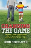 Changing the Game The Parent's Guide to Raising Happy, High Performing Athletes, and Giving Youth Sports Back to Our Kids 2013 9781614486466 Front Cover