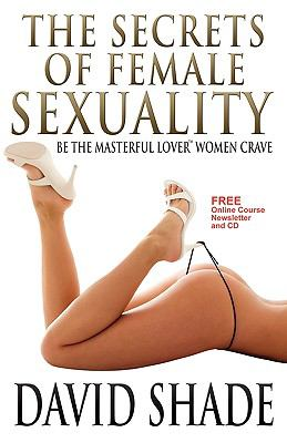 The Secrets of Female Sexuality Be the Masterful Lover Women Crave: 2012 9780692004470 Front Cover