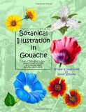 Botanical Illustration in Gouache Easy to Follow Step by Step Demonstrations to Create Detailed Botanical Illustrations 2013 9781492795476 Front Cover