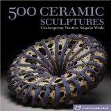500 Ceramic Sculptures Contemporary Practice, Singular Works 1st 2009 9781600592478 Front Cover