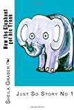 How the Elephant Got His Trunk Just So Story No 1 2013 9781492146483 Front Cover