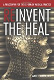 Reinvent the Heal: A Philosophy for the Reform of Medical Practice 2012 9781477211489 Front Cover