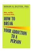 How to Break Your Addiction to a Person When--And Why--Love Doesn't Work 2003 9780553382495 Front Cover