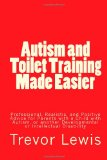 Autism and Toilet Training Made Easier Professional, Realistic, and Positive Advice for Parents with a Child with Autism, or Another Developmental or Intellectual Disability 2013 9781494843496 Front Cover