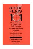 Short Films 101 How to Make a Short Film and Launch Your Filmmaking Career 2004 9780399529498 Front Cover