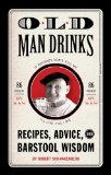 Old Man Drinks Recipes, Advice, and Barstool Wisdom 2010 9781594744501 Front Cover