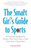 Smart Girl's Guide to Sports An Essential Handbook for Women Who Don't Know a Slam Dunk from a Grand Slam 2008 9780452289505 Front Cover