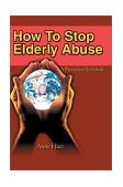 How to Stop Elderly Abuse A Prevention Guidebook 2002 9780595235506 Front Cover
