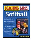 Coaching Girls' Softball From the How-To's of the Game to Practical Real-World Advice--Your Definitive Guide to Successfully Coaching Girls 2001 9780761532507 Front Cover