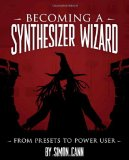 Becoming a Synthesizer Wizard From Presets to Power User 2010 9781598635508 Front Cover