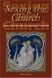 Sexing the Church Gender, Power, and Ethics in Contemporary Catholicism 1st 2005 9780253217509 Front Cover
