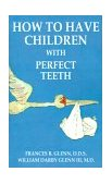How to Have Children with Perfect Teeth 2000 9781587216510 Front Cover
