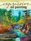 Expressive Oil Painting An Open Air Approach to Creative Landscapes 2009 9781600611513 Front Cover