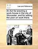 Act for Erecting a Work-House in the City of Worcester, and for Setting the Poor on Work There 2010 9781170815519 Front Cover