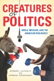 Creatures of Politics Media, Message, and the American Presidency 2012 9780253007520 Front Cover