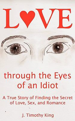 Love Through the Eyes of an Idiot A True Story of Finding the Secret of Love, Sex, and Romance 2009 9780981692524 Front Cover