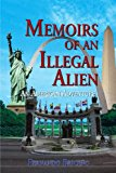 Memoirs of an Illegal Alien An American Adventure 2010 9781453509524 Front Cover