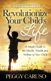 Revolutionize Your Child's Life A Simple Guide to the Health, Wealth and Welfare of Your Child 2014 9781630472528 Front Cover