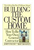 Everything You Need to Know about Building the Custom Home How to Be Your Own General Contractor 1990 9780878336531 Front Cover