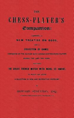 Chess-Player's Companion by Staunton Comprising a New Treatise on Odds, and a Collection of Games Contested by the Author with Various Distinguished Players during the last ten years including the Great French Match with Mons. St. Amant; to Which Are Added a Selection of new and instructive Problems 2001 9784871874533 Front Cover