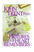 Pictures Your Heart Remembers Building Lasting Memories of Love and Acceptance in Your Family 2000 9781578562534 Front Cover