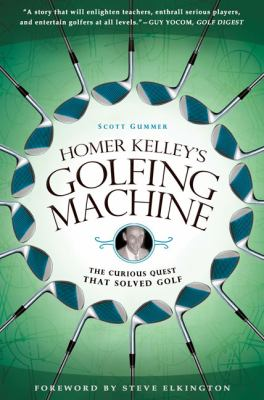 Homer Kelley's Golfing Machine The Curious Quest That Solved Golf 2010 9781592405534 Front Cover