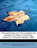 Mission of the American Board to West Central Afric Pioneer Work 1881 2011 9781241251536 Front Cover