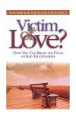 Victim of Love? How You Can Break the Cycle of Bad Relationships 1998 9781576830536 Front Cover