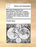 Case of Abraham and Melchizedeck, the History of Esau and Jacob, and the Story of Balaam, Considered and Explained; and the Mistakes of Mr Chubb 2010 9781171444541 Front Cover