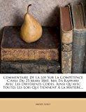 Commentaire de la Loi Sur la Comp�tence Civile du 25 Mars 1841, Mis en Rapport Avec les Diff�rents Codes, Ainsi Qu'avec Toutes les Lois Qui Tiennent � 2012 9781276036542 Front Cover