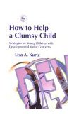How to Help a Clumsy Child Strategies for Young Children with Developmental Motor Concerns 2003 9781843107545 Front Cover
