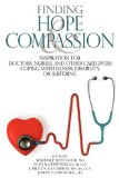 Finding Hope and Compassion : Inspiration for Doctors, Nurses, and Other Caregivers Coping with Illness, Disability, or Suffering 2009 9780974399546 Front Cover
