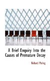 Brief Enquiry into the Causes of Premature Decay 2009 9781113632548 Front Cover