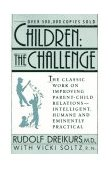 Children - The Challenge The Classic Work on Improving Parent-Child Relations--Intelligent, Humane, and Eminently Practical 1991 9780452266551 Front Cover