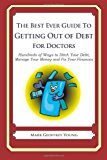 Best Ever Guide to Getting Out of Debt for Doctors Hundreds of Ways to Ditch Your Debt, Manage Your Money and Fix Your Finances 2013 9781492382553 Front Cover