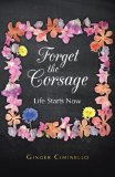 Forget the Corsage Life Starts Now 2013 9781490802558 Front Cover