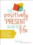 Positively Present Guide to Life How to Make the Most of Every Moment 2015 9781780287560 Front Cover