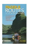 Paddle Routes of the Inland Northwest 50 Flatwater and Whitewater Trips for Canoe and Kayak 1998 9780898865561 Front Cover