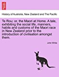 Te Rou; or, the Maori at Home. A tale, exhibiting the social life, manners, habits and customs of the Maori race in New Zealand prior to the introduction of civilisation amongst Them 2011 9781240892563 Front Cover