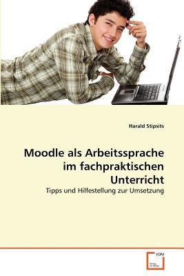 Moodle als Arbeitssprache im fachpraktischen Unterricht Tipps und Hilfestellung zur Umsetzung 2011 9783639362565 Front Cover