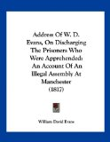 Address of W D Evans, on Discharging the Prisoners Who Were Apprehended An Account of an Illegal Assembly at Manchester (1817) 2009 9781120138576 Front Cover