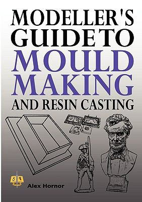 Modeller's Guide to Mould Making and Resin Casting: 2009 9781906512576 Front Cover