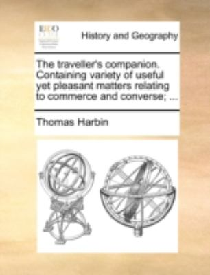 Traveller's Companion Containing Variety of Useful yet Pleasant Matters Relating to Commerce and Converse; 2010 9781170509579 Front Cover