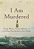 I Am Murdered George Wythe, Thomas Jefferson, and the Killing That Shocked a New Nation 2009 9781620455579 Front Cover