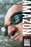 Man Who Swam the Amazon 3,274 Miles on the World's Deadliest River 2007 9781599213583 Front Cover